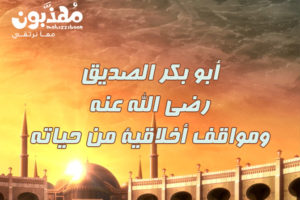 قصص مؤثرة ومواقف مشرفة من حياة ابي بكر الصديق رضي الله عنه