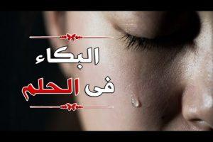 البكاء في الحلم خير ام شر وما معناه وتفسيره لدى علماء التفسير