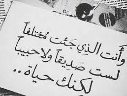 وانت الذي جئت مختلفاً لست صديقاً ولا حبيباً لكنك حياة