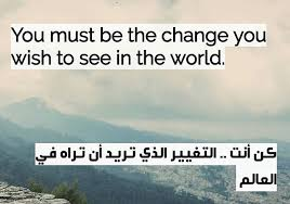كن انت التغيير الذي تريد أن تراه في العالم .