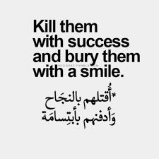 اقتلهم بالنجاح وادفنهم بابتسامة .